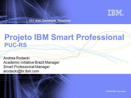 © 2010 IBM Corporation ISV and Developer Relations Projeto IBM Smart Professional PUC-RS Andrea Rodacki Academic Initiative Brazil Manager Smart Professional.