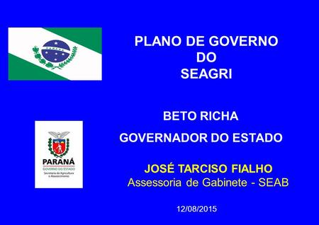 12/08/2015 JOSÉ TARCISO FIALHO Assessoria de Gabinete - SEAB PLANO DE GOVERNO DO SEAGRI BETO RICHA GOVERNADOR DO ESTADO.