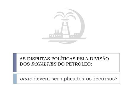 AS DISPUTAS POLÍTICAS PELA DIVISÃO DOS ROYALTIES DO PETRÓLEO: