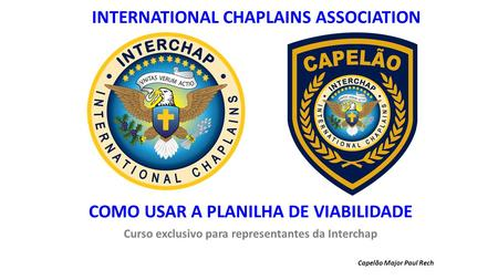 COMO USAR A PLANILHA DE VIABILIDADE Curso exclusivo para representantes da Interchap Capelão Major Paul Rech INTERNATIONAL CHAPLAINS ASSOCIATION.