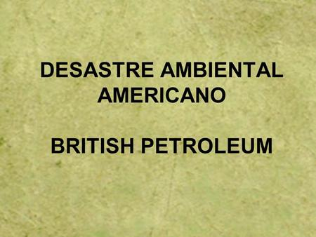 DESASTRE AMBIENTAL AMERICANO BRITISH PETROLEUM