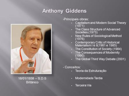 Anthony Giddens Principais obras: Capitalism and Modern Social Theory (1971) The Class Structure of Advanced Societies (1973) New Rules of Sociological.