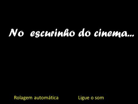 No escurinho do cinema... Rolagem automática Ligue o som.