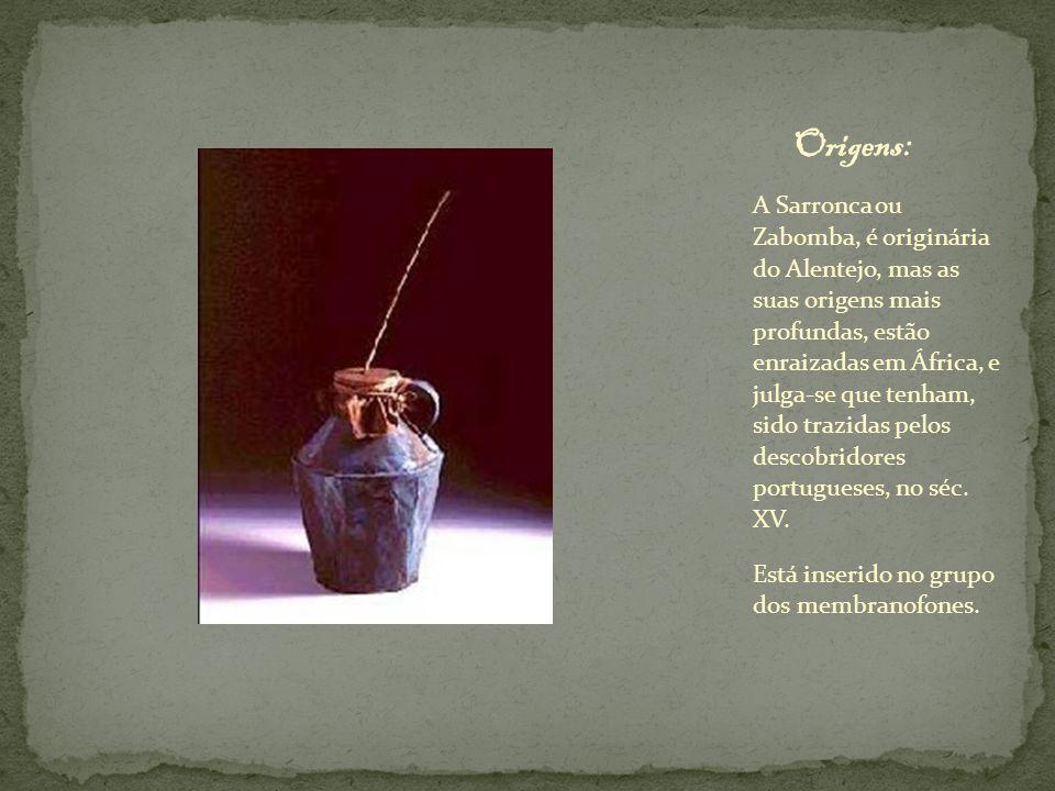 A sarronca é fabricada com os seguintes materiais: Uma bilha ou uma lata, ou outro recipiente oco qualquer; Pele de animal esticada e perfurada no centro; Vara de Madeira, que é encaixada nesse centro.