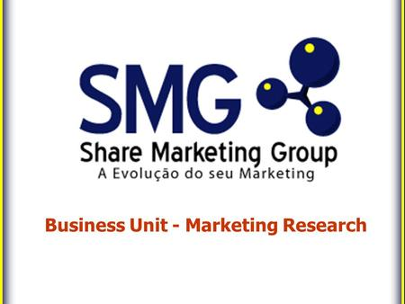 Business Unit - Marketing Research. The Marketing Evolution Co. 2 Marketing Research with Strategic View Using its expertise in management, SMG applies.