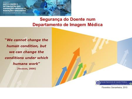 "LOGO Segurança do Doente num Departamento de Imagem Médica Florentino Serranheira, 2015 ""We cannot change the human condition, but we can change the conditions."
