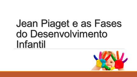 Jean Piaget e as Fases do Desenvolvimento Infantil.