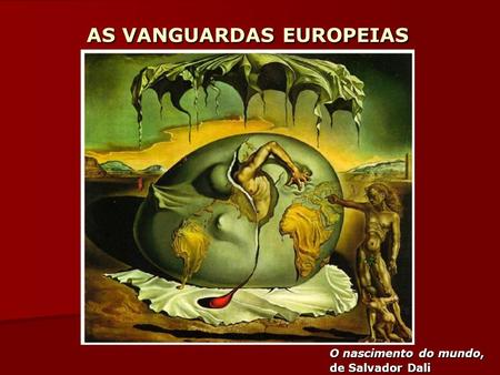 AS VANGUARDAS EUROPEIAS O nascimento do mundo, de Salvador Dali.