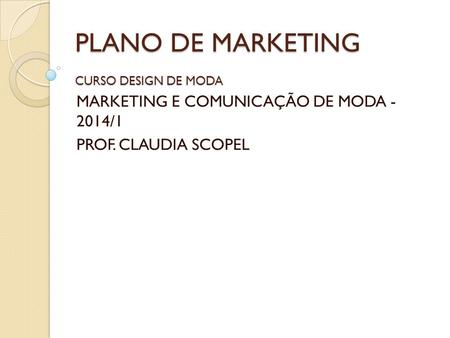 PLANO DE MARKETING CURSO DESIGN DE MODA MARKETING E COMUNICAÇÃO DE MODA - 2014/1 PROF. CLAUDIA SCOPEL.