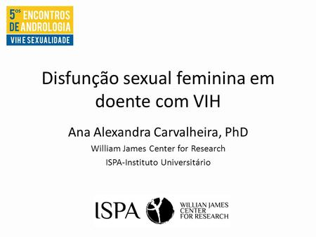 Disfunção sexual feminina em doente com VIH Ana Alexandra Carvalheira, PhD William James Center for Research ISPA-Instituto Universitário.
