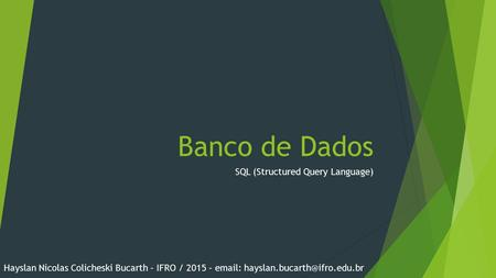 Banco de Dados SQL (Structured Query Language) Hayslan Nicolas Colicheski Bucarth – IFRO / 2015 –