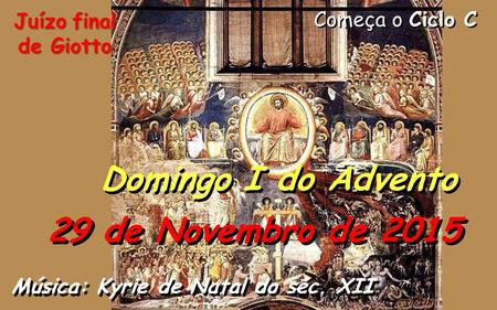 Começa o Ciclo C Domingo I do Advento 29 de Novembro de 2015 Música: Kyrie de Natal do séc. XII Juízo final de Giotto.