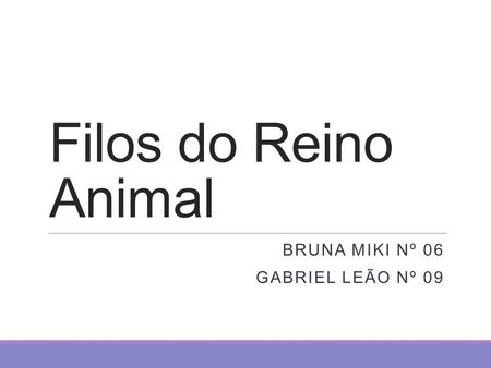 Filos do Reino Animal BRUNA MIKI Nº 06 GABRIEL LEÃO Nº 09.