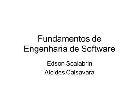 Fundamentos de Engenharia de Software Edson Scalabrin Alcides Calsavara.