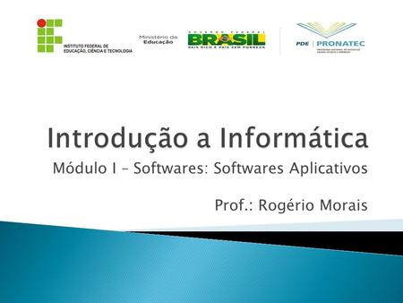 Módulo I – Softwares: Softwares Aplicativos Prof.: Rogério Morais.
