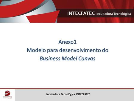Incubadora Tecnológica INTECFATEC Anexo1 Modelo para desenvolvimento do Business Model Canvas.