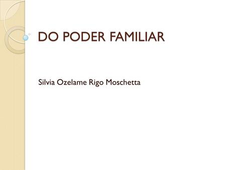 DO PODER FAMILIAR Silvia Ozelame Rigo Moschetta. PODER FAMILIAR PÁTRIO PODER – PODER FAMILIAR – AUTORIDADE PARENTAL – RESPONSABILIDADE PARENTAL PODER.