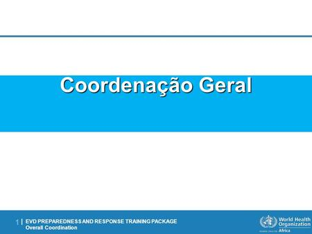 EVD PREPAREDNESS AND RESPONSE TRAINING PACKAGE Overall Coordination 1 |1 | Coordenação Geral.