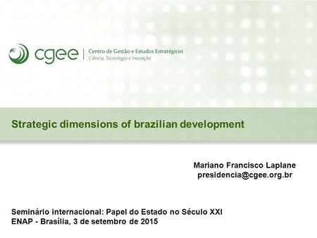 Strategic dimensions of brazilian development Seminário internacional: Papel do Estado no Século XXI ENAP - Brasília, 3 de setembro de 2015 Mariano Francisco.