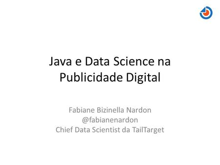 Java e Data Science na Publicidade Digital Fabiane Bizinella Chief Data Scientist da TailTarget.