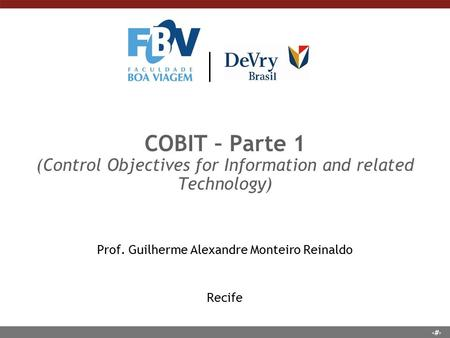 1 COBIT – Parte 1 (Control Objectives for Information and related Technology) Prof. Guilherme Alexandre Monteiro Reinaldo Recife.
