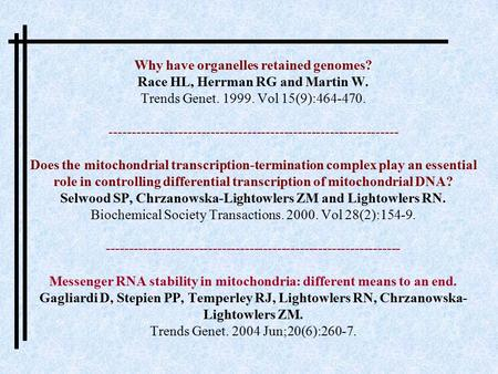 Why have organelles retained genomes? Race HL, Herrman RG and Martin W. Trends Genet. 1999. Vol 15(9):464-470. ---------------------------------------------------------------