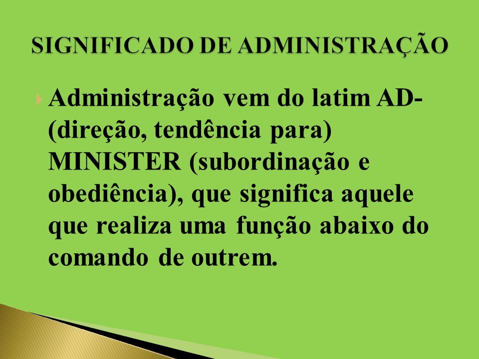  Administração vem do latim AD- (direção, tendência para) MINISTER (subordinação e obediência), que significa aquele que realiza uma função abaixo do comando de outrem.