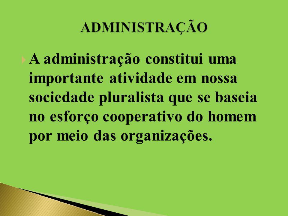  A administração constitui uma importante atividade em nossa sociedade pluralista que se baseia no esforço cooperativo do homem por meio das organizações.
