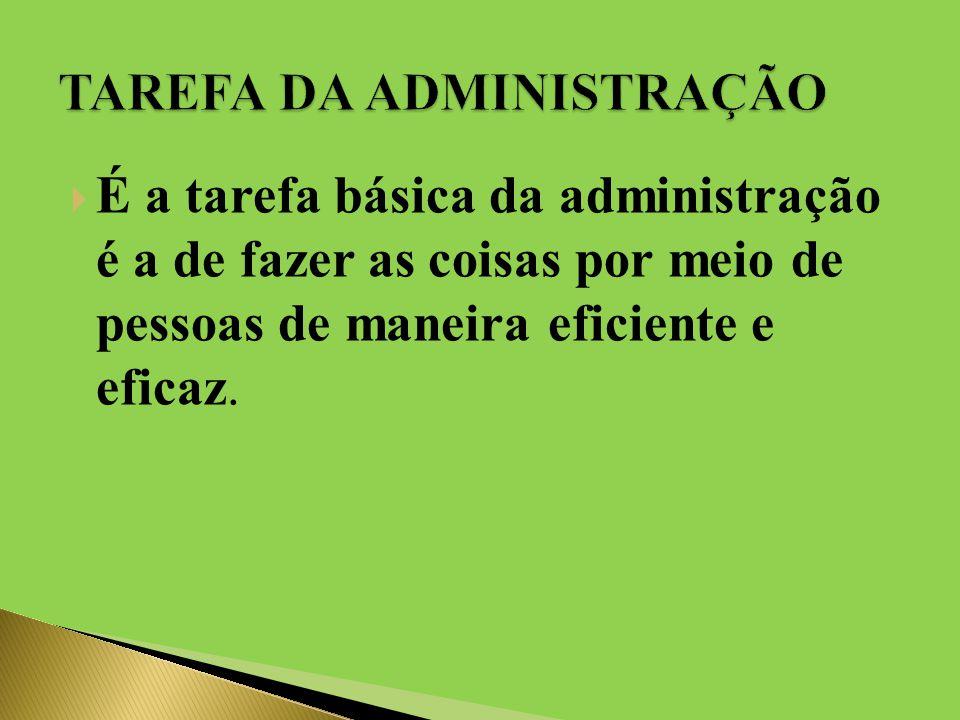  É a tarefa básica da administração é a de fazer as coisas por meio de pessoas de maneira eficiente e eficaz.