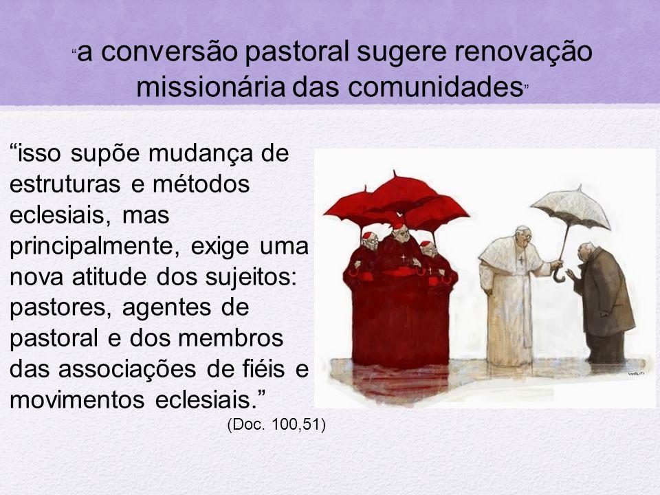 das atitudes dos sujeitos (conversão pastoral e comunitária) Jesus e a sua missão mudanças de estruturas (conversão paroquial) dos métodos eclesiais (conversão pastoral) Tripé da Conversão