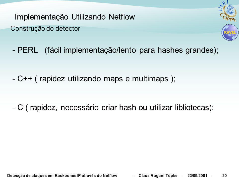 Detecção de ataques em Backbones IP através do Netflow - Claus Rugani Töpke - 23/09/2001 -21 Implementação Utilizando Netflow typedef struct { uint32_t Pkts; uint32_t Bytes; ipv4addr_t Router; ipv4addr_t SrcIP; uint16_t DstPort; uint16_t SrcPort; uint16_t IfIndexSrc; uint16_t IfIndexDst; uint8_t Proto; uint16_t Asn; } CrtTblType, *CrtTblTypePtr ; typedef map CrtTblMap; CrtTblMap ExampleCrtTbl; Utilizando C++