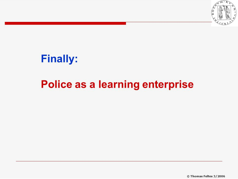 © Thomas Feltes 3/2006 Police as a learning enterprise  Be ready to change and try out new policing methods  be willing to reform its existing structures;  have the potential to produce well-trained, creative, self- confident staff;  strive for professionalism;  run a constantly evolving training programme, open to internal and external influences;  make a scientific assessment of its own work and training, and of reforms in both areas;  give its work a scientific grounding by working out theories of policing;  combine intervention, punitive + preventive strategies, tailored in each case to a given regional situation;  make police action part of a general blueprint for a safe and healthy community .*