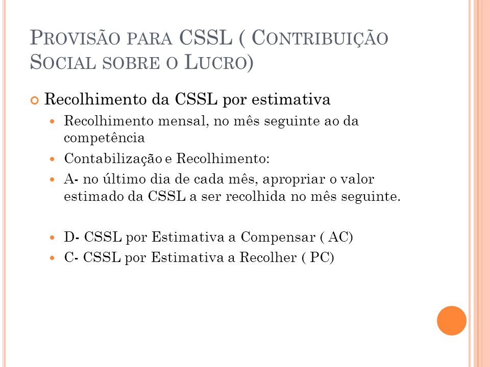P ROVISÃO PARA CSSL ( C ONTRIBUIÇÃO S OCIAL SOBRE O L UCRO ) B- no mês seguinte, o recolhimento será contabilizado: D- CSSL por Estimativa a Recolher C- Caixa/ Banco C- no último dia de dezembro, apropria-se normalmente o valor referente a dezembro e contabiliza-se o valor da CSSL, com base no resultado anual: D- Resultado do exercício C- Provisão para CSSL