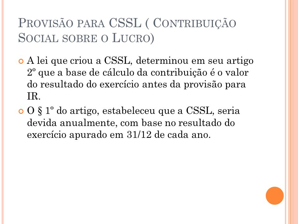 P ROVISÃO PARA CSSL ( C ONTRIBUIÇÃO S OCIAL SOBRE O L UCRO ) Posteriormente, em decorrência de alterações na legislação tributária, a CSSL passou a ser devida trimestralmente, com base em resultados apurados pela empresa no final de cada trimestre.