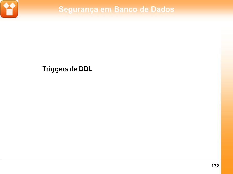 Segurança em Banco de Dados 133 Triggers de DDL (ver Nota 1) assim como todas as triggers, executam comandos na ocorrência de um evento específico.