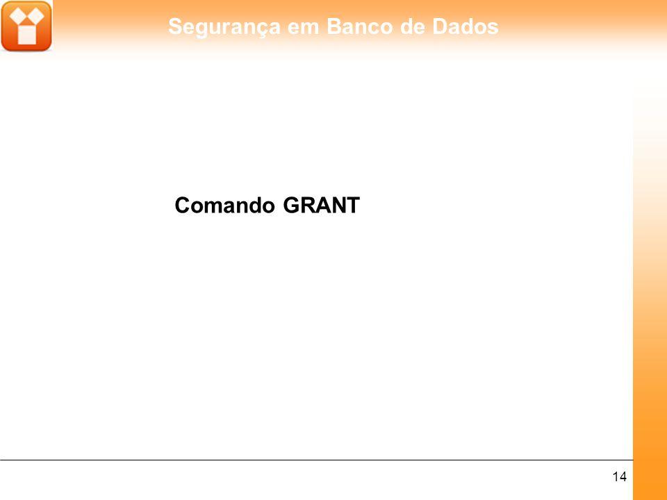 Segurança em Banco de Dados 15 A sintaxe do comando GRANT é a seguinte: GRANT privilégios ON objeto TO usuários [WITH GRANT OPTION] Onde: Privilégios: denota, por modelar: o SELECT: o direito de leitura sobre as colunas da tabela especificada; o INSERT: o direito de inserir linhas; o UPDATE (nome-da-coluna,...): o direito alterar valores na coluna especificada da tabela indicada como objeto;