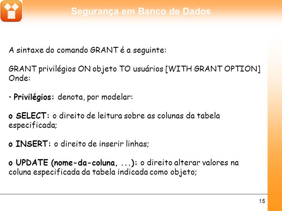 Segurança em Banco de Dados 16 o DELETE: o direito de excluir linhas de uma tabela especificada como objeto; o INDEX: direito de criar um novo índice sobre a tabela.