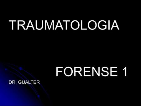 TRAUMATOLOGIA FORENSE 1 DR. GUALTER.