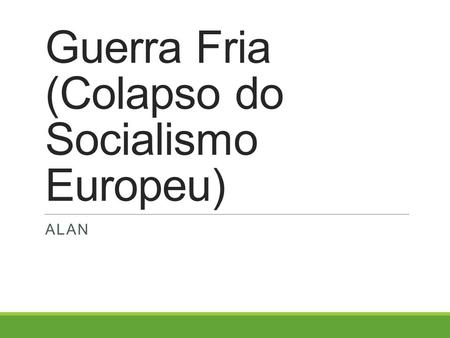 Guerra Fria (Colapso do Socialismo Europeu) ALAN.