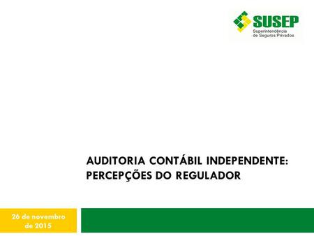 AUDITORIA CONTÁBIL INDEPENDENTE: PERCEPÇÕES DO REGULADOR 26 de novembro de 2015.