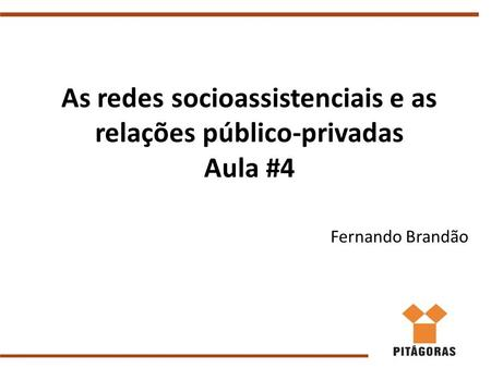 As redes socioassistenciais e as relações público-privadas Aula #4