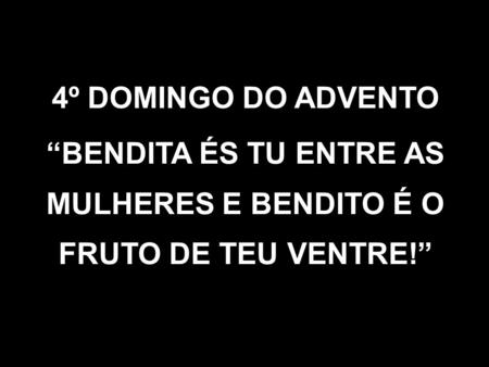 "4º DOMINGO DO ADVENTO ""BENDITA ÉS TU ENTRE AS MULHERES E BENDITO É O FRUTO DE TEU VENTRE!"""