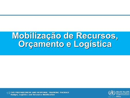 EVD PREPAREDNESS AND RESPONSE TRAINING PACKAGE Budget, Logistics and Resource Mobilization 1 |1 | Mobilização de Recursos, Orçamento e Logística.