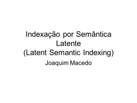 Indexação por Semântica Latente (Latent Semantic Indexing) Joaquim Macedo.