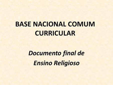 BASE NACIONAL COMUM CURRICULAR Documento final de Ensino Religioso.