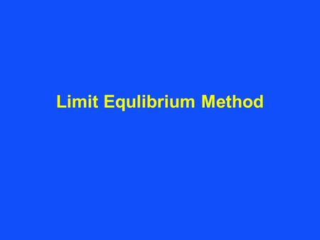 Limit Equlibrium Method. Limit Equilibrium Method Failure mechanisms are often complex and cannot be modelled by single wedges with plane surfaces. Analysis.