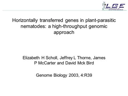 Horizontally transferred genes in plant-parasitic nematodes: a high-throughput genomic approach Elizabeth H Scholl, Jeffrey L Thorne, James P McCarter.