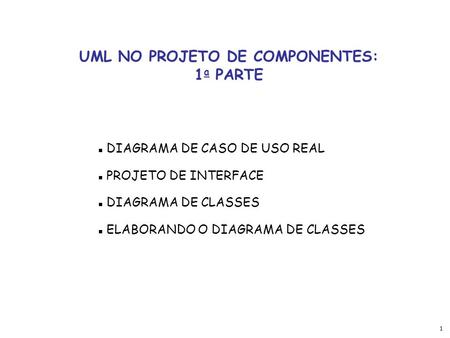 1 UML NO PROJETO DE COMPONENTES: 1 a PARTE  DIAGRAMA DE CASO DE USO REAL  PROJETO DE INTERFACE  DIAGRAMA DE CLASSES  ELABORANDO O DIAGRAMA DE CLASSES.