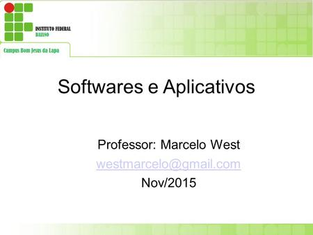 Softwares e Aplicativos Professor: Marcelo West Nov/2015.