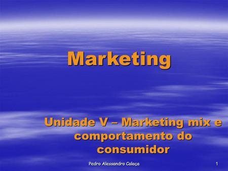 Pedro Alessandro Calaça1 Marketing Unidade V – Marketing mix e comportamento do consumidor.